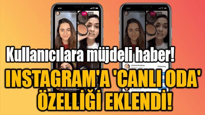 INSTAGRAM'A 'CANLI ODA'  ÖZELLİĞİ EKLENDİ!