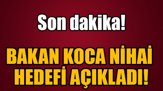 BAKAN KOCA NİHAİ  HEDEFİ AÇIKLADI!