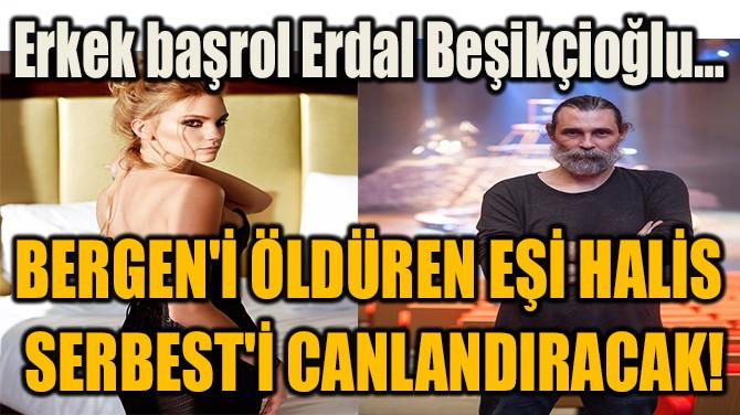 BERGEN'İ ÖLDÜREN EŞİ HALİS'İ  CANLANDIRACAK İSİM BELLİ OLDU!