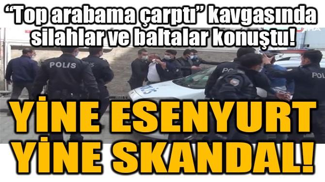 YİNE ESENYURT  YİNE SKANDAL!