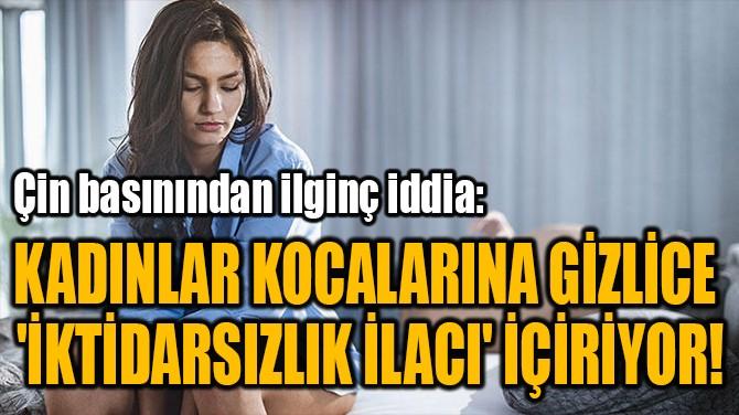 KADINLAR KOCALARINA GİZLİCE  'İKTİDARSIZLIK İLACI' İÇİRİYOR!