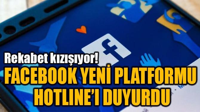 FACEBOOK YENİ PLATFORMU HOTLINE'I DUYURDU