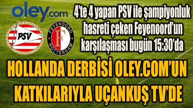 HOLLANDA DERBİSİ OLEY.COM'UN  KATKILARIYLA UÇANKUŞ TV'DE