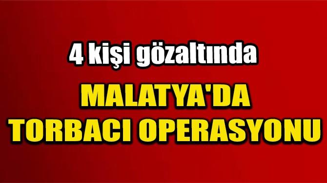 MALATYA'DA TORBACI OPERASYONU