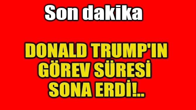 DONALD TRUMP'IN GÖREV SÜRESİ SONA ERDİ!..