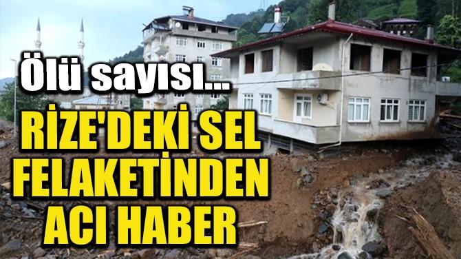 RİZE'DEKİ SEL FELAKETİNDEN ACI HABERLER