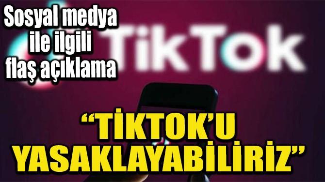 """""""TİKTOK'U YASAKLAYABİLİRİZ"""""""