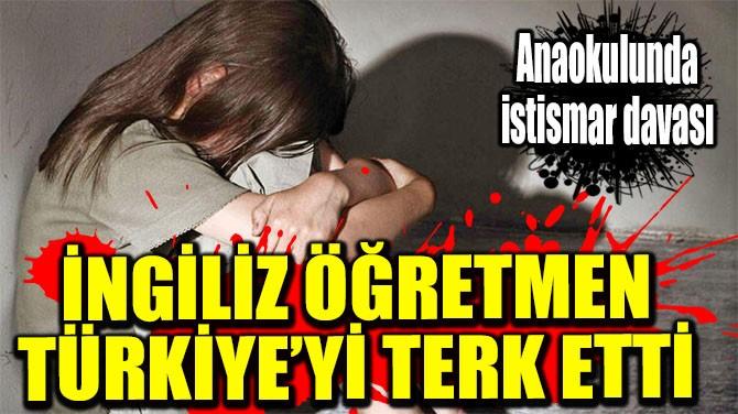 İNGİLİZ ÖĞRETMEN TÜRKİYE'Yİ TERK ETTİ