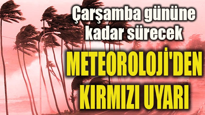 METEOROLOJİ'DEN KIRMIZI UYARI