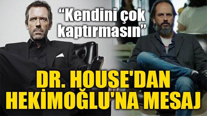 DR. HOUSE'DAN HEKİMOĞLU'NA MESAJ
