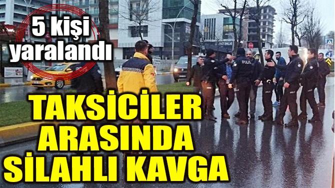 TAKSİCİLER ARASINDA SİLAHLI KAVGA