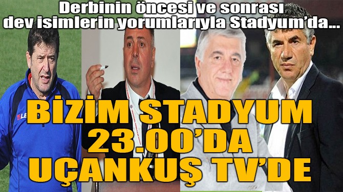 BİZİM STADYUM 23.00'DA UÇANKUŞ TV'DE
