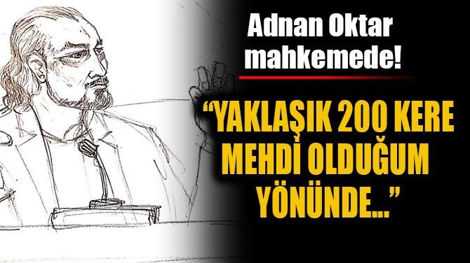 """""""YAKLAŞIK 200 KERE MEHDİ OLDUĞUM YÖNÜNDE..."""""""