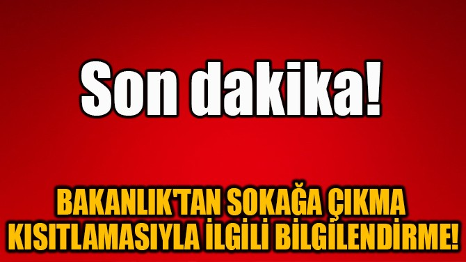 BAKANLIK'TAN SOKAĞA ÇIKMA KISITLAMASIYLA İLGİLİ BİLGİLENDİRME!
