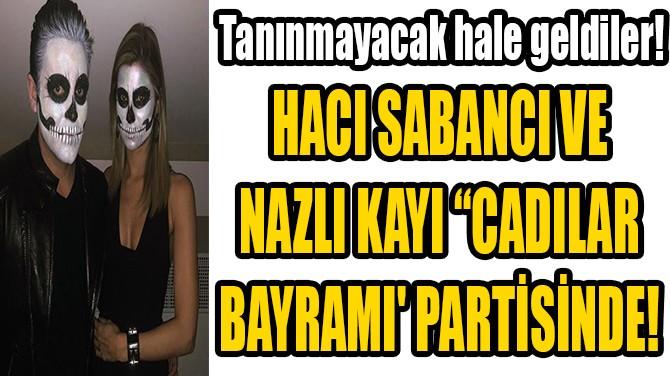 "HACI SABANCI VE NAZLI KAYI ""CADILAR BAYRAMI' PARTİSİNDE!"