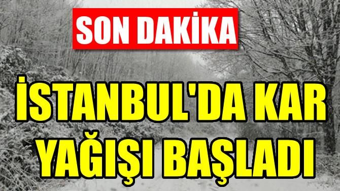 İSTANBUL'DA KAR YAĞIŞI BAŞLADI