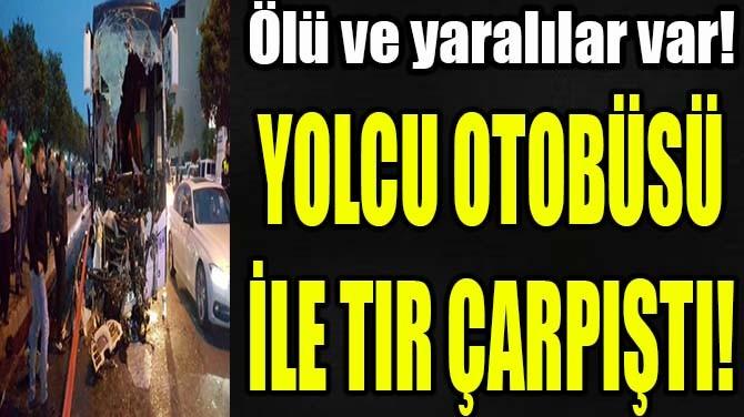 YOLCU OTOBÜSÜ İLE TIR ÇARPIŞTI!
