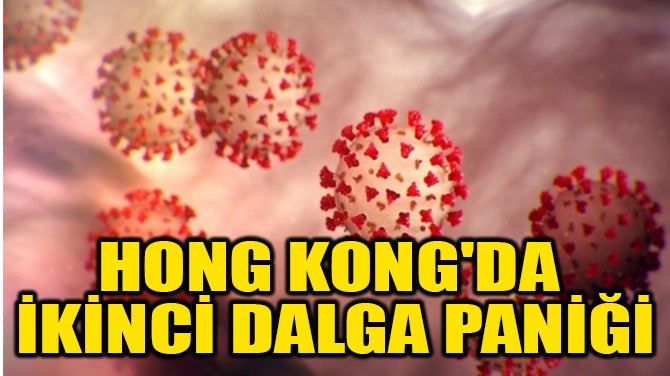 HONG KONG'DA  İKİNCİ DALGA PANİĞİ