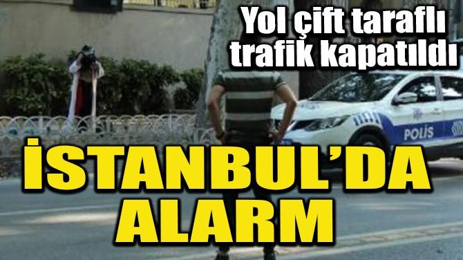 İSTANBUL'DA ALARM