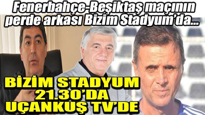 BİZİM STADYUM 21.30'DA UÇANKUŞ TV'DE