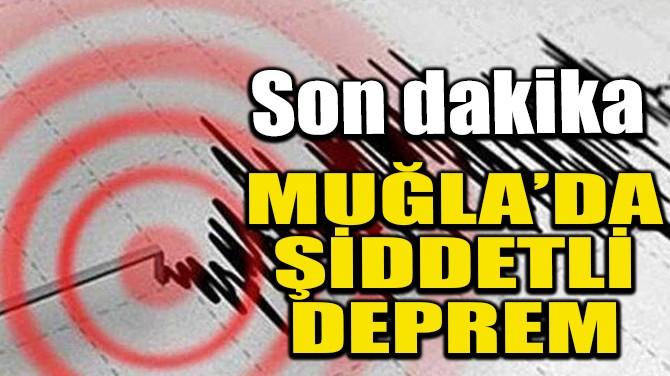 MUĞLA'DA ŞİDDETLİ DEPREM