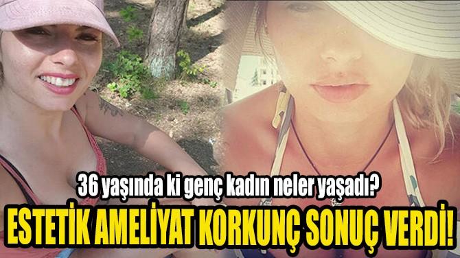 ESTETİK AMELİYAT KORKUNÇ SONUÇ VERDİ!