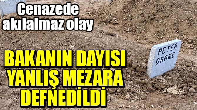 BAKANIN DAYISI YANLIŞ MEZARA DEFNEDİLDİ