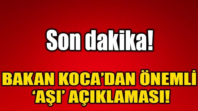 BAKAN KOCA'DAN ÖNEMLİ 'AŞI' AÇIKLAMASI!