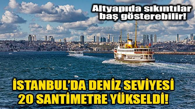 İSTANBUL'DA DENİZ SEVİYESİ 20 SANTİMETRE YÜKSELDİ!