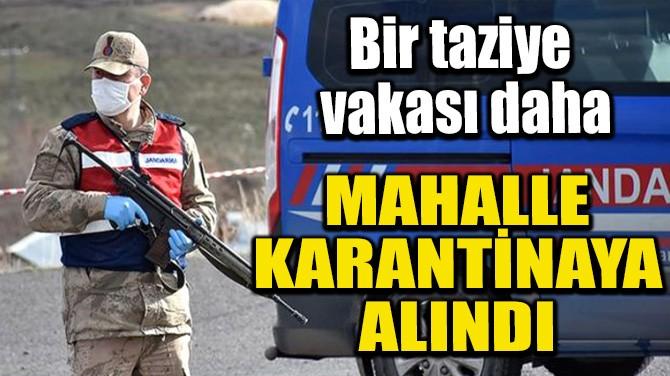MAHALLE KARANTİNAYA ALINDI