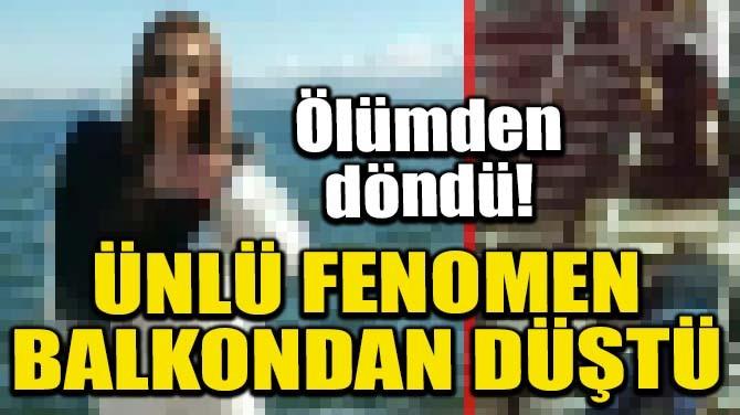 ÜNLÜ FENOMEN BALKONDAN DÜŞTÜ
