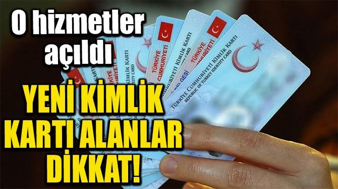 YENİ KİMLİK KARTI ALANLAR DİKKAT!