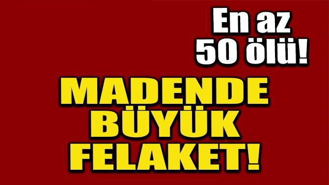 MADENDE BÜYÜK FELAKET!
