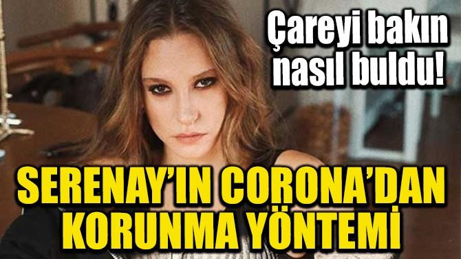SERENAY SARIKAYA'NIN CORONA'DAN KORUNMA YÖNTEMİ