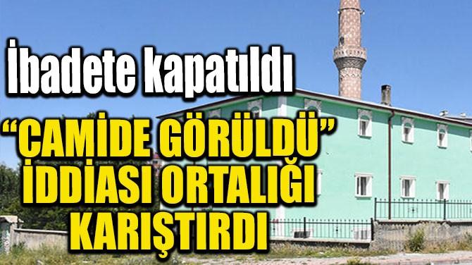 'CAMİDE GÖRÜLDÜ' İDDİASI ORTALIĞI KARIŞTIRDI