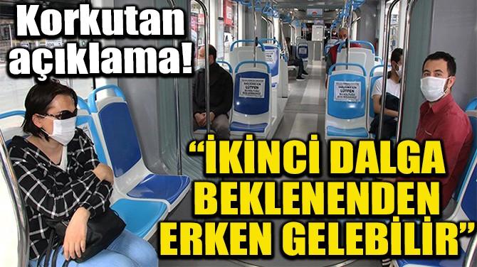 """""""İKİNCİ DALGA BEKLENENDEN ERKEN GELEBİLİR"""""""