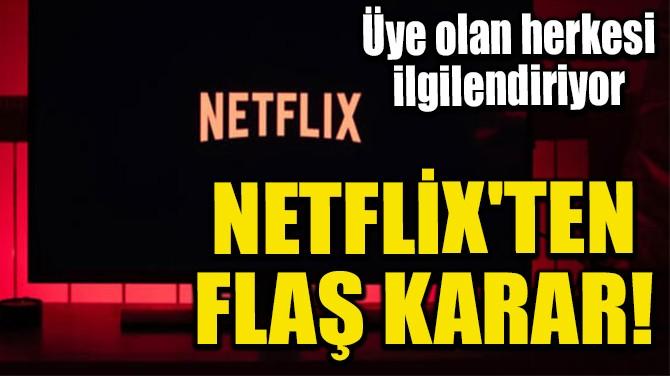 NETFLİX'TEN FLAŞ KARAR!