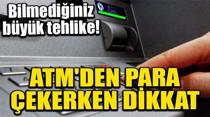 ATM'DEN PARA ÇEKERKEN DİKKAT