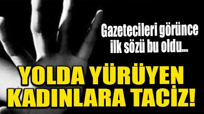YOLDA YÜRÜYEN KADINLARA TACİZ!