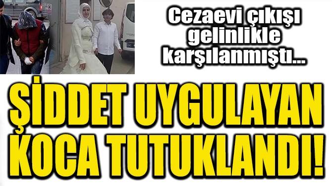 ŞİDDET UYGULAYAN KOCA TUTUKLANDI!