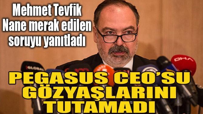 PEGASUS CEO'SU GÖZYAŞLARINI TUTAMADI