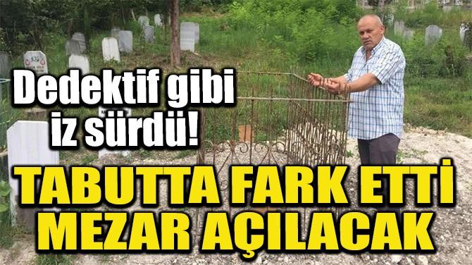 TABUTTA FARK ETTİ, MEZAR AÇILACAK