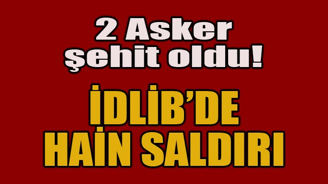 İDLİB'DE HAİN SALDIRI: 2 ASKER ŞEHİT OLDU