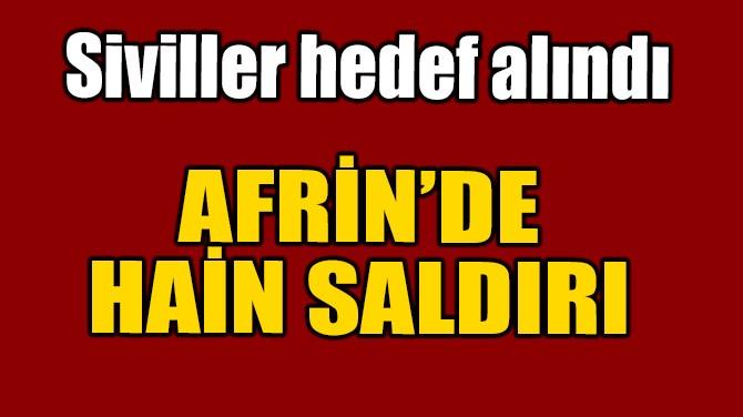 AFRİN'DE HAİN SALDIRI