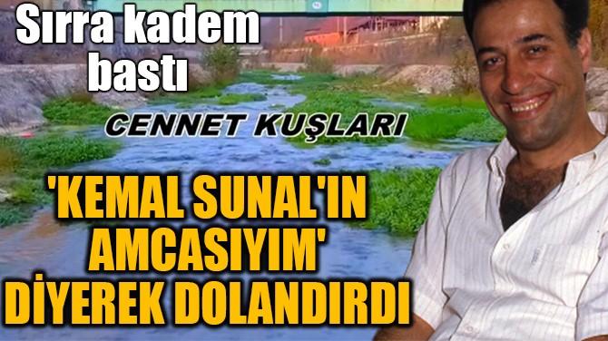 """""""KEMAL SUNAL'IN AMCASIYIM"""" DİYEREK DOLANDIRDI"""