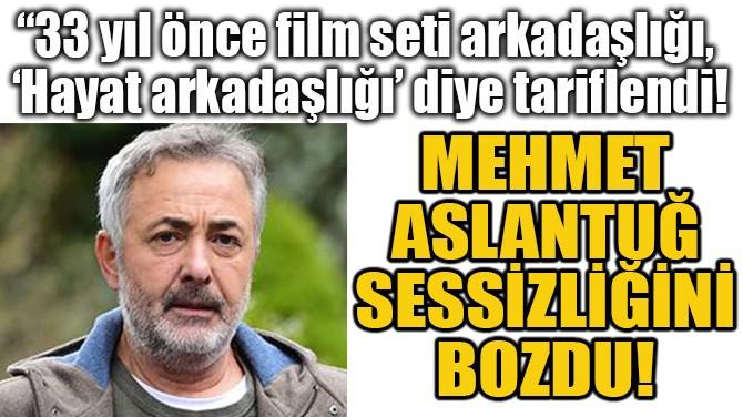 MEHMET  ASLANTUĞ  SESSİZLİĞİNİ  BOZDU!