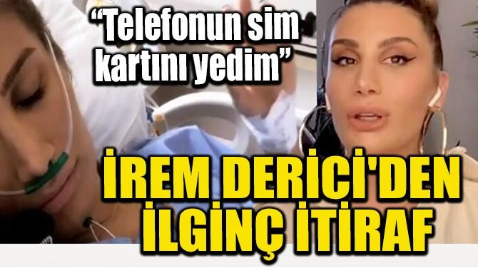 İREM DERİCİ'DEN İLGİNÇ İTİRAF