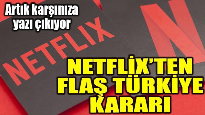 NETFLİX'TEN FLAŞ TÜRKİYE KARARI
