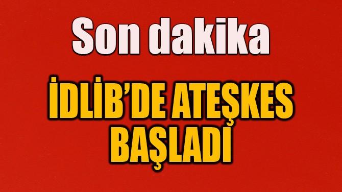 İDLİB'DE ATEŞKES BAŞLADI
