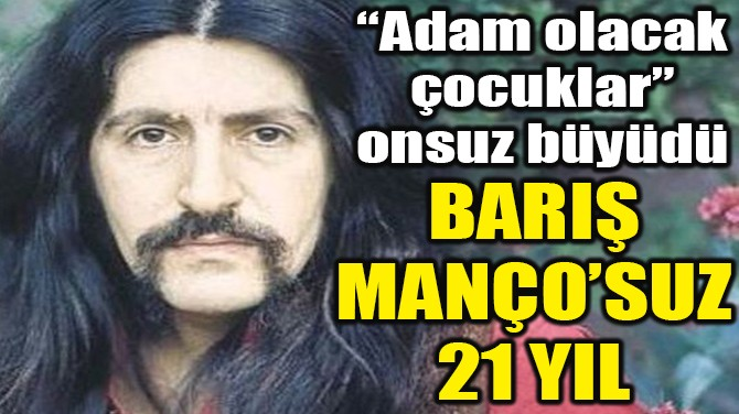 BARIŞ MANÇO'SUZ 21 YIL